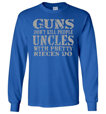 Image of Guns Don't Kill People Uncles With Pretty Nieces Do Funny Uncle Shirt LS royal