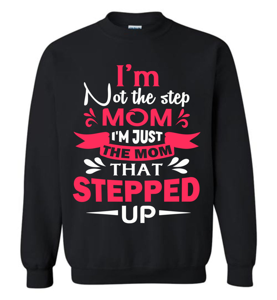 I'm Not The Step Mom I'm Just The Mom That Stepped Up Step Mom Sweatshirt black