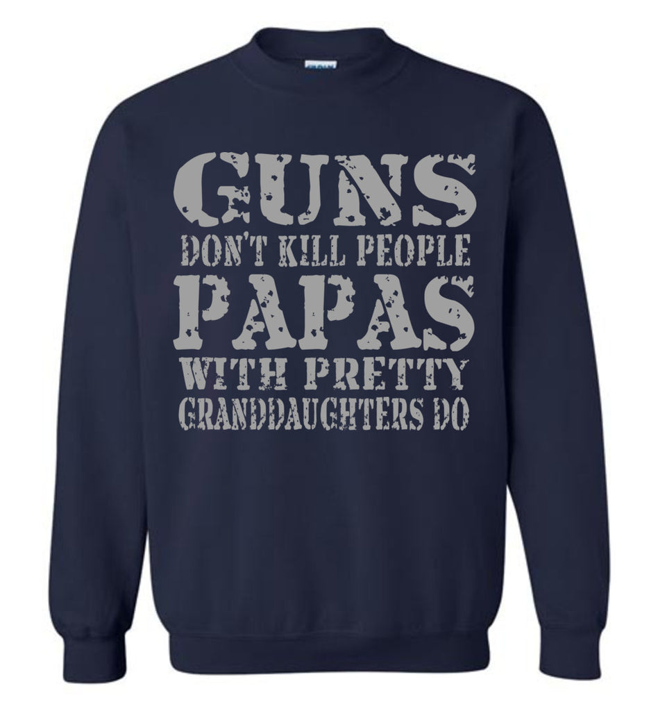 Guns Don't Kill People Papas With Pretty Granddaughters Do Funny Papa Sweatshirt navy