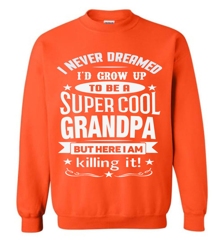 I Never Dreamed I'd Grow Up To Be A Super Cool Grandpa Sweatshirts orange