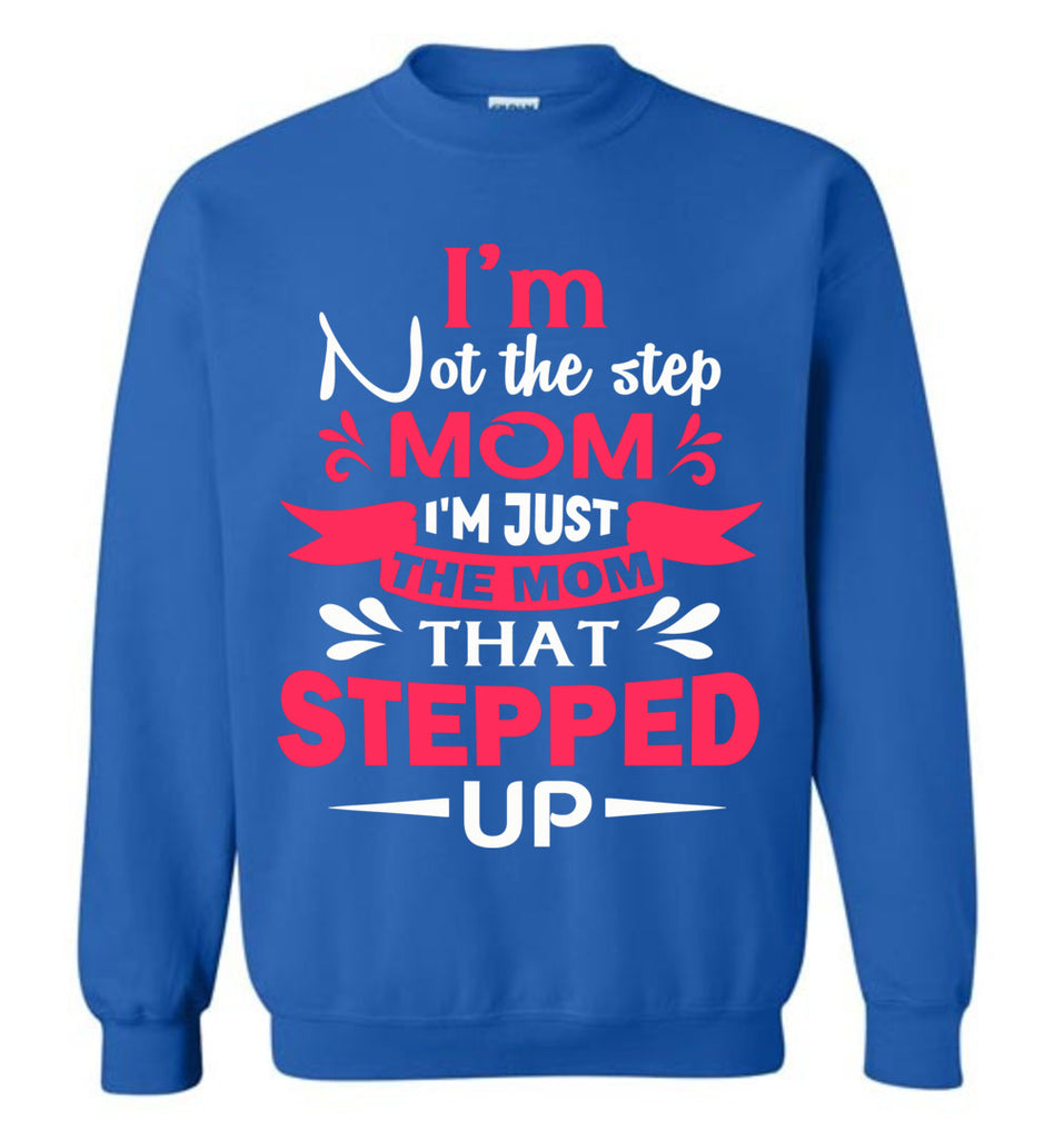 I'm Not The Step Mom I'm Just The Mom That Stepped Up Step Mom Sweatshirt royal