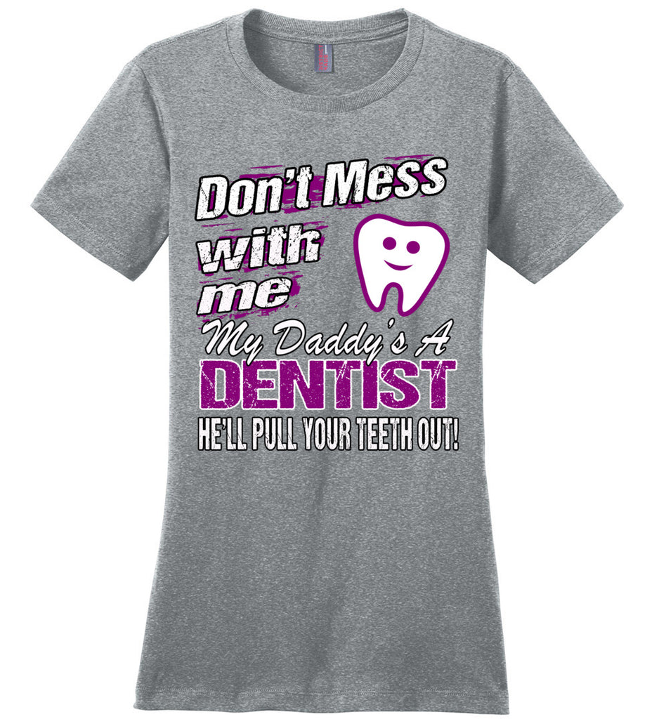 Don't Mess With Me My Daddy's A Dentist Daughter Shirt My Daddy is a Dentist baby gifts ladies gray