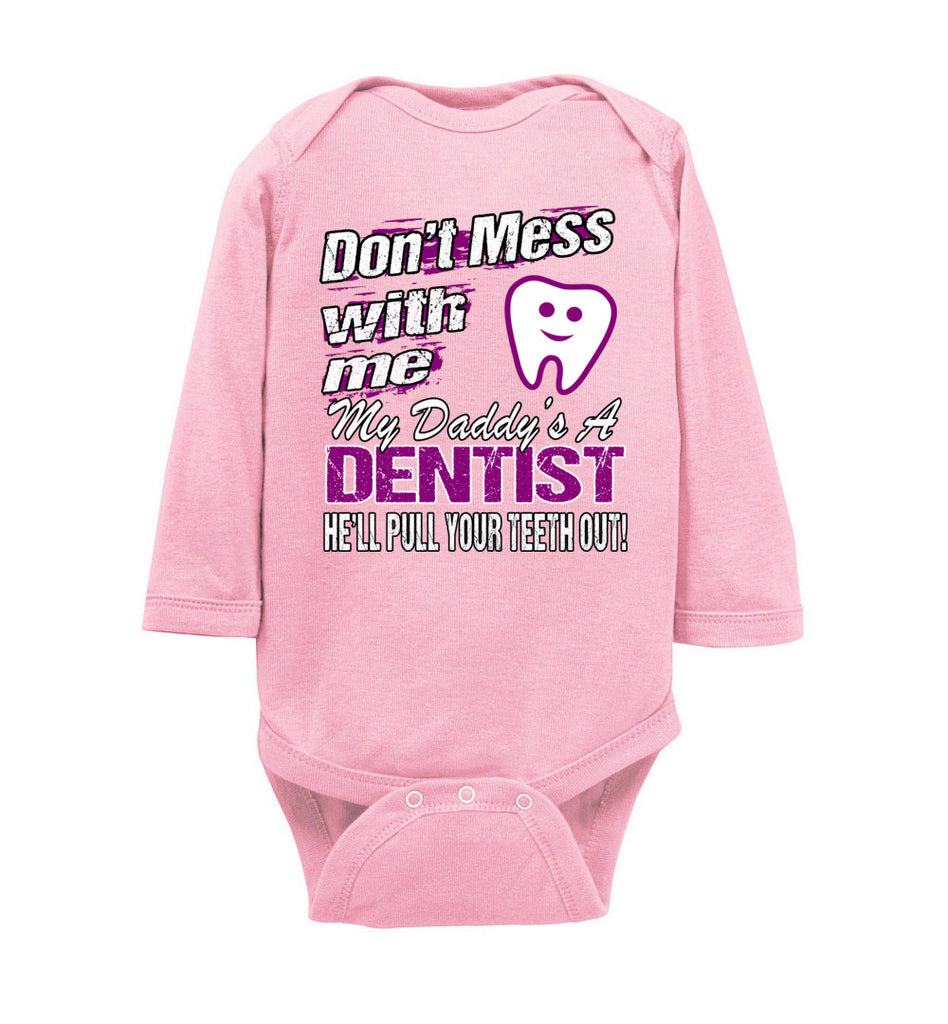 Don't Mess With Me My Daddy's A Dentist Daughter Shirt My Daddy is a Dentist baby gifts LS onesie pink