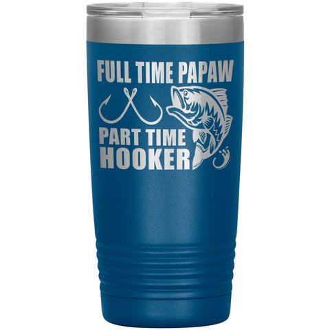 Image of Full Time Papaw Part Time Hooker Funny Fishing Papaw Tumblers 20oz blue