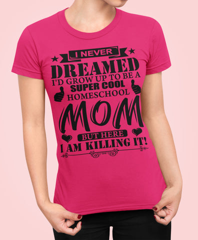 Image of I Never Dreamed I'd Grow Up To Be A Super Cool Homeschool Mom Tshirt