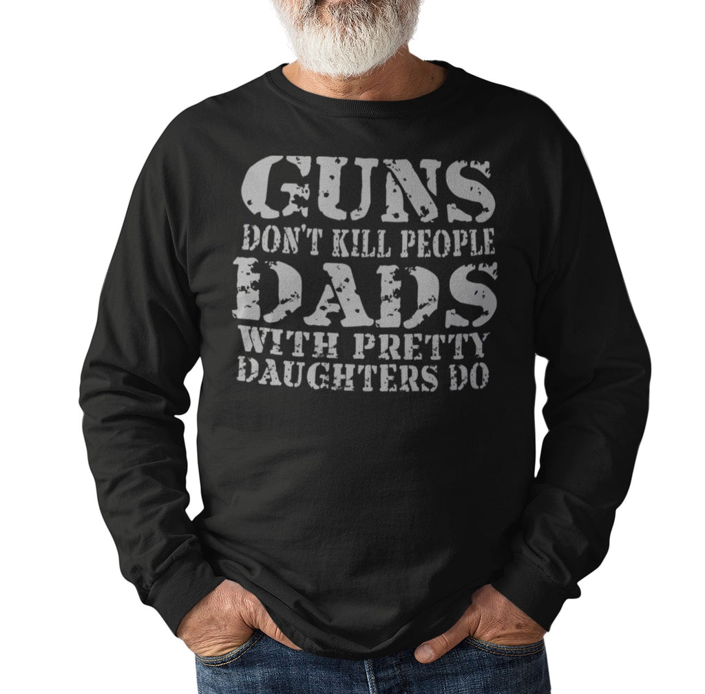 Guns Don't Kill People Dads With Pretty Daughters Do Funny Dad Shirt LS