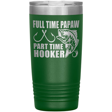 Full Time Papaw Part Time Hooker Funny Fishing Papaw Tumblers 20oz green