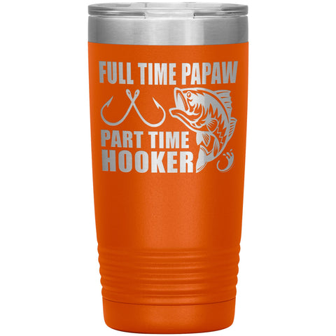 Full Time Papaw Part Time Hooker Funny Fishing Papaw Tumblers 20oz orange