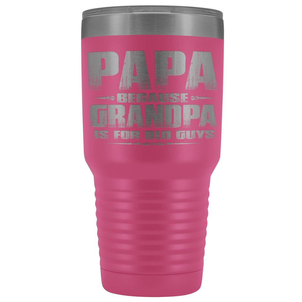 Papa Because Grandpa Is For Old Guys 30oz Tumbler Papa Travel Cup pink