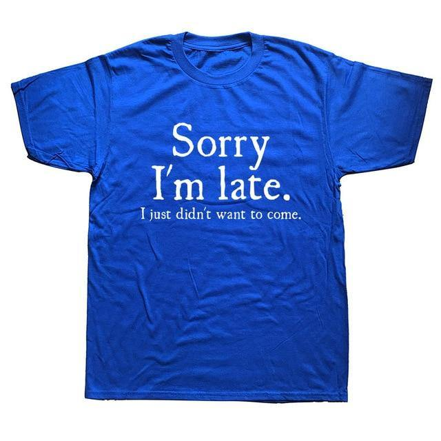 Sorry Im Late I Just Didn't Want To Come Funny T-shirt - MaviGadget