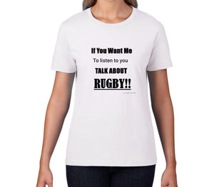 Women's T-Shirt - If You Want Me To Listen To You Talk About Rugby