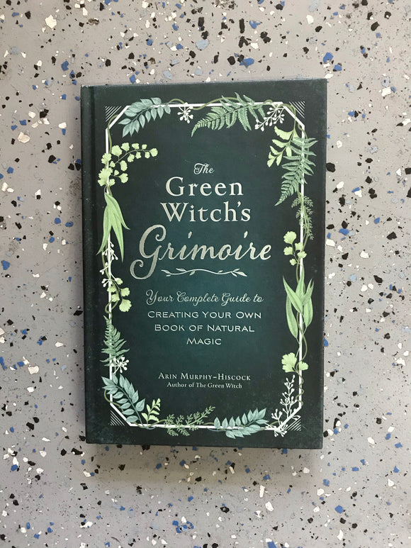 THE GREEN WITCH'S GRIMOIRE, YOUR COMPLETE GUIDE TO CREATING YOUR OWN BOOK OF NATURAL MAGIC