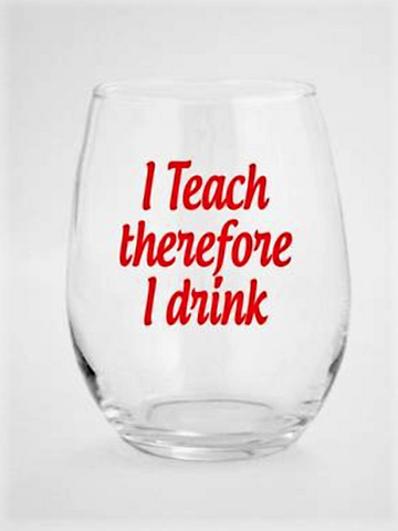 """I Teach Therefore I Drink"" Wine Glass"