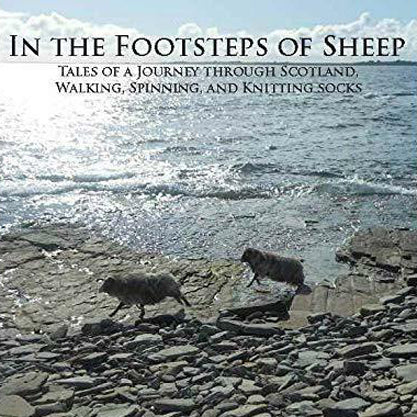 IN THE FOOTSTEPS OF SHEEP : Tales of a Journey Through Scotland, Walking, Spinning, and Knitting Socks