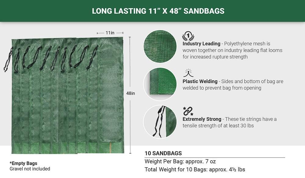 "10 Long Lasting 11"" x 48"" Sandbags: Industry Leading (Polyethylene mesh is woven together on industry leading flat looms for increased rupture strength), Plastic Welding (Sides and bottom of bag are welded to prevent bag from opening), Extremely Strong (These tie strings have a tensile strength of at least 30 lbs). Empty Bags - Gravel not included. Weight per bag: approx. 7 oz. Total weight for 5 bags: approx. 4.5 lbs."