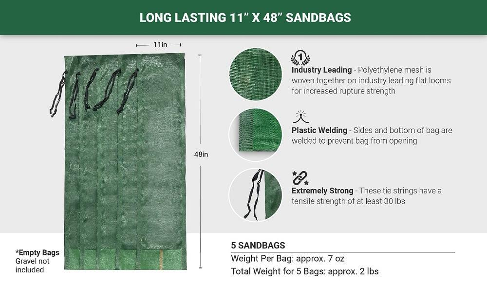 "5 Long Lasting 11"" x 48"" Sandbags: Industry Leading (Polyethylene mesh is woven together on industry leading flat looms for increased rupture strength), Plastic Welding (Sides and bottom of bag are welded to prevent bag from opening), Extremely Strong (These tie strings have a tensile strength of at least 30 lbs). Empty Bags - Gravel not included. Weight per bag: approx. 7 oz. Total weight for 5 bags: approx. 2 lbs."