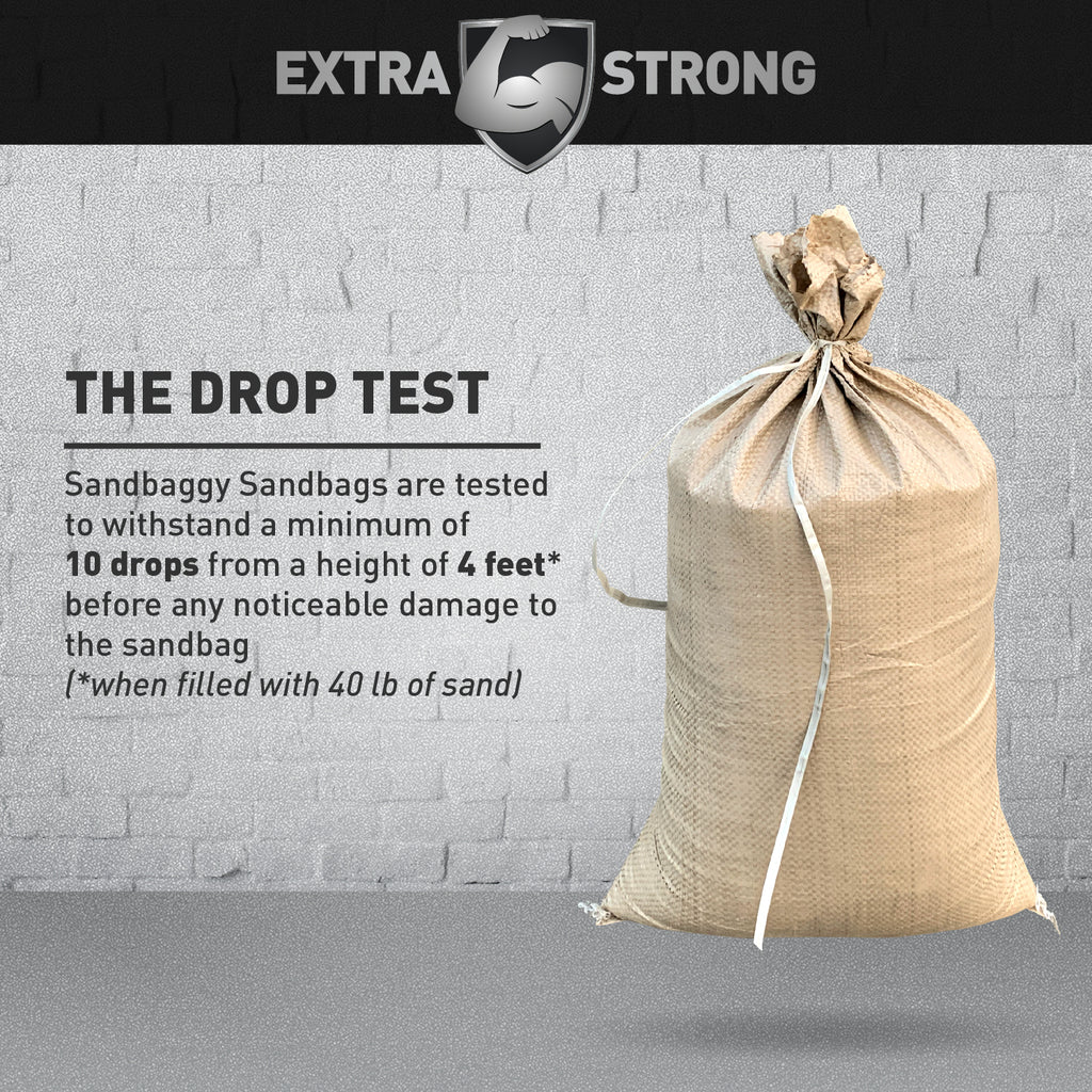 Extra Strong: The Drop Test: Sandbaggy Sandbags are tested to withstand a minimum of 10 drops from a height of 4 feet before any noticeable damage to the sandbag (when filled with 40 lbs of sand)