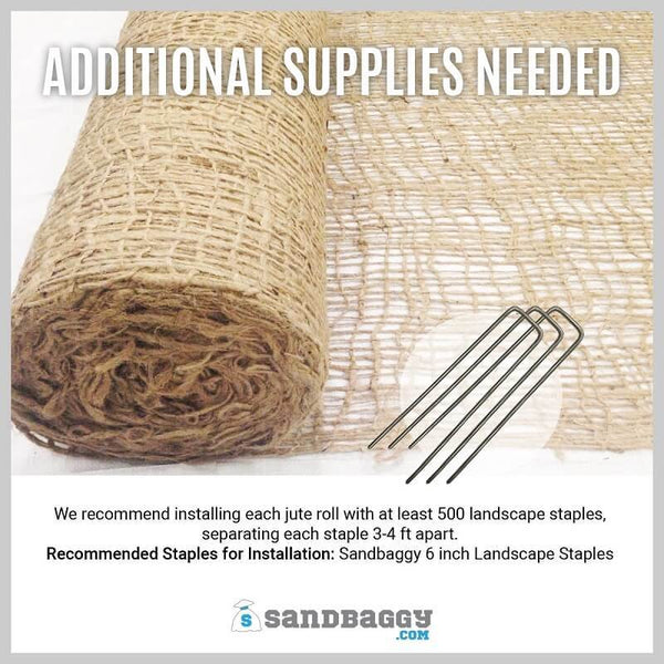Additional Supplies Needed: We recommend installing each jute roll with at least 500 landscape staples, separating each staple 3-4 ft apart. Recommended staples for installation: Sandbaggy 6-inch Landscape Staples.