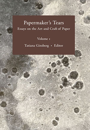 Papermaker's Tears: Essays on the Art and Craft of Paper Vol. 1