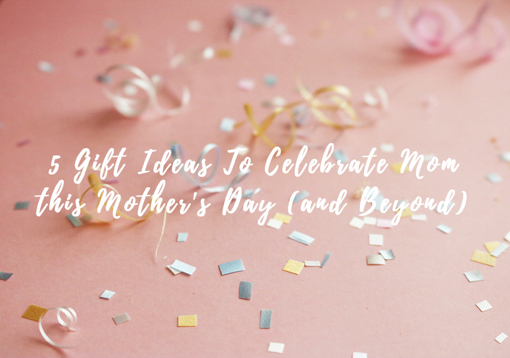 Our Top 5 Gifts For Momma this Mother's Day (and Beyond)