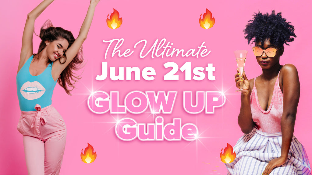 The ULTIMATE June 21st GLOW UP Guide