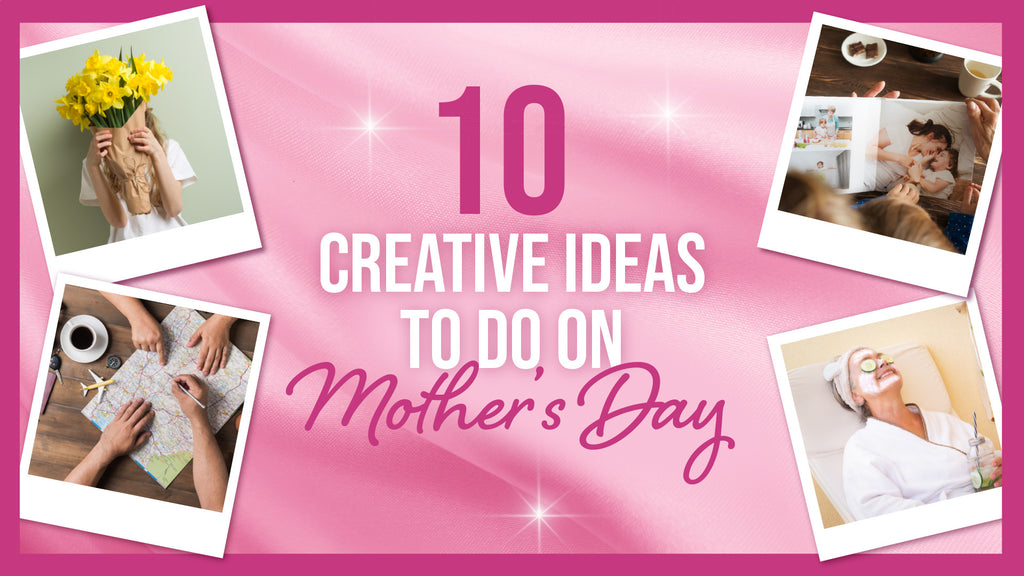 10 CREATIVE IDEAS TO DO ON MOTHER'S DAY
