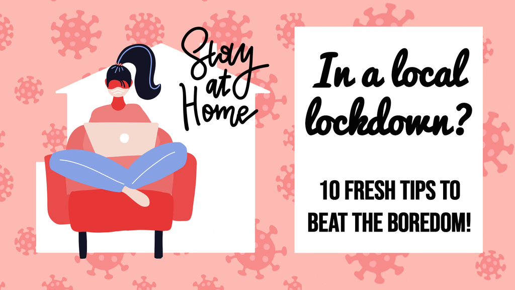 In a Local-Lockdown? Fresh Tips to beat the Boredom & Self-Care!