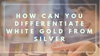 How Can You Differentiate White Gold from Silver?