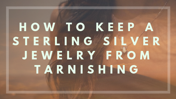 How To Keep A Sterling Silver Jewelry From Tarnishing?