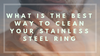 What Is The Best Way To Clean Your Stainless Steel Ring?