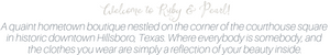 Welcome to Ruby & Pearl! A quaint hometown boutique nestled on the corner of the courthouse square in downtown Hillsboro, Texas. Where everybody is somebody, and the clothes you wear are simply a reflection of your beauty inside.