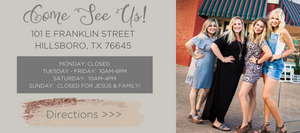 Come see us in person at 101 East Franklin Street Hillsboro, TX 76645. Opened Mondays 12-4, Tuesdays-Fridays 1-6, and Saturdays 10-4 CST. Click here for directions!