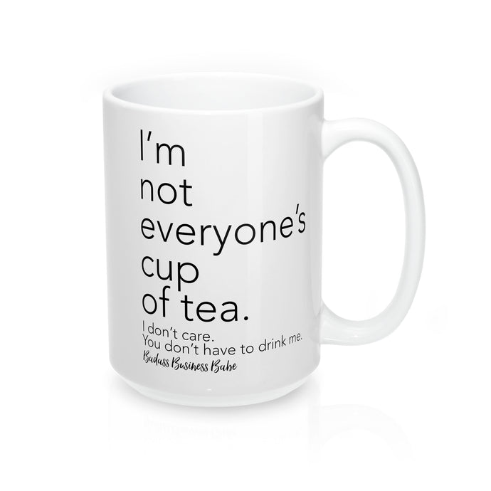I'm Not Everyone's Cup of Tea - I don't care. You don't have to drink me.