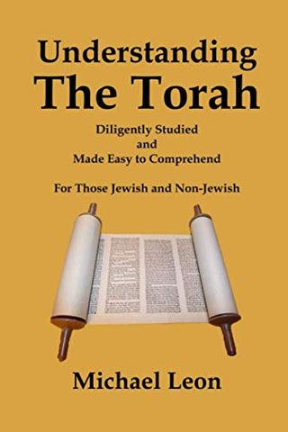 Understanding The Torah: Diligently Studied and Made Easy to Comprehend for Those Jewish and Non-Jewish