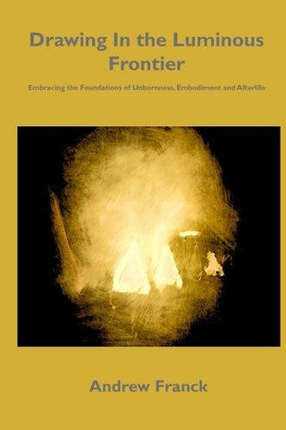 Drawing In the Luminous Frontier: Embracing the Foundations of Unbornness, Embodiment and Afterlife