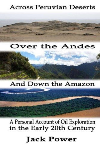 Across Peruvian Deserts, Over the Andes, and Down the Amazon: A Personal Account of Oil Exploration in the Early 20th Century
