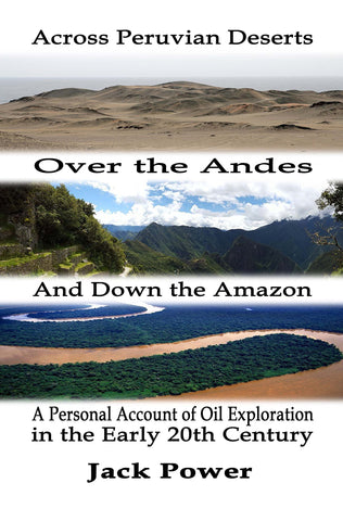 Across the Peruvian Deserts, Over the Andes, and Down the Amazon: A Personal Account of Oil Exploration in the Early 20th Century