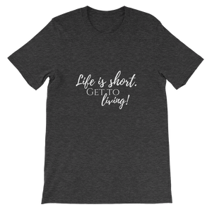 Life is Short Get to Living short sleeve t-shirt