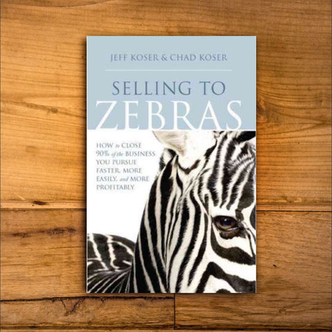 Selling to Zebras: How to Close 90% of the Business You Pursue Faster, More Easily, More Profitably: How to Close 90 Per Cent of the Business You Pursue Faster, More Easily, and More Profitably by Jeff Koser & Chad Koser