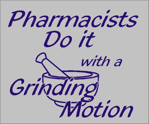 Pharmacists Do It with a Grinding Motion