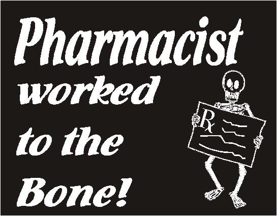 Pharmacist Worked to the Bone