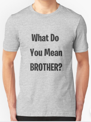 What Do You Mean Brother?