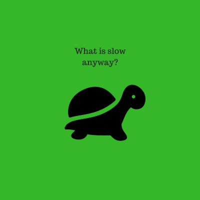 There is No Such Thing as Slow!