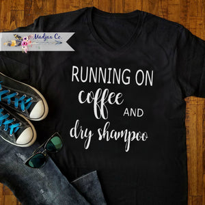 Running On Coffee and Dry Shampoo Shirt. Change Saying!