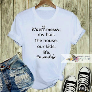 It's All Messy: My Hair. The House. Our Kids. Life. #MomLife Shirt
