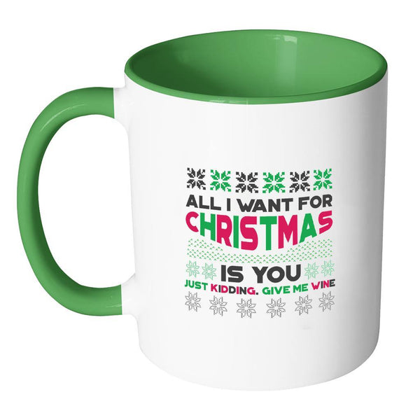 All I Want For Christmas Is You Just Kidding Give Me Wine Funny Ugly Christmas Holiday Sweater 11oz Accent Coffee Mug (7 Colors)-Drinkware-JoyHip.Com