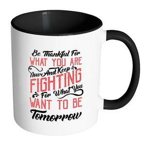 Be Thankful For What You Are Now & Keep Fighting For What You Want To Be Tomorrow Inspirational Motivational Quotes 11oz Accent Coffee Mug (7 colors)-Drinkware-Accent Mug - Black-JoyHip.Com