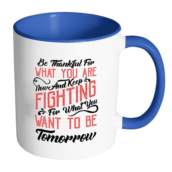 Be Thankful For What You Are Now & Keep Fighting For What You Want To Be Tomorrow Inspirational Motivational Quotes 11oz Accent Coffee Mug (7 colors)-Drinkware-Accent Mug - Blue-JoyHip.Com