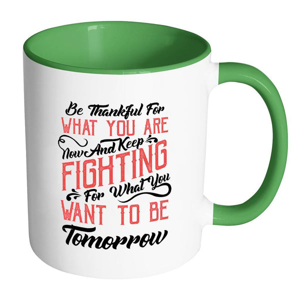 Be Thankful For What You Are Now & Keep Fighting For What You Want To Be Tomorrow Inspirational Motivational Quotes 11oz Accent Coffee Mug (7 colors)-Drinkware-Accent Mug - Green-JoyHip.Com