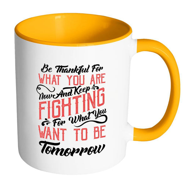 Be Thankful For What You Are Now & Keep Fighting For What You Want To Be Tomorrow Inspirational Motivational Quotes 11oz Accent Coffee Mug (7 colors)-Drinkware-Accent Mug - Orange-JoyHip.Com